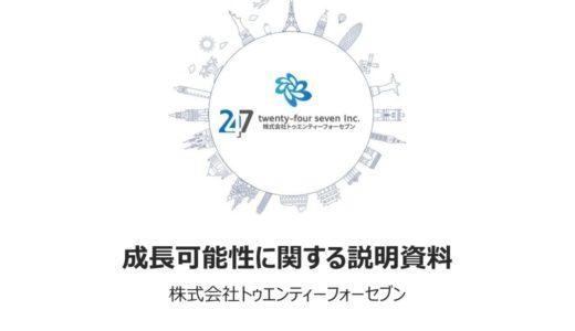 【 株式会社トゥエンティーフォーセブン】成長可能性に関する説明資料(2019年11月21日)